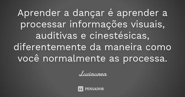Aprender a dançar é aprender a processar informações visuais, auditivas e cinestésicas, diferentemente da maneira como você normalmente as processa.... Frase de Luciaurea.