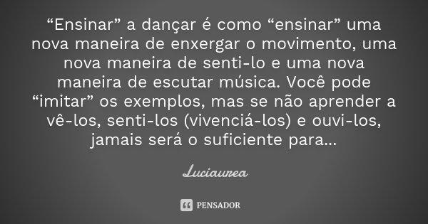 """""""Ensinar"""" a dançar é como """"ensinar"""" uma nova maneira de enxergar o movimento, uma nova maneira de senti-lo e uma nova maneira de escutar música. Você pode """"imit... Frase de Luciaurea."""