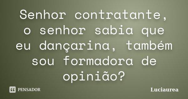 Senhor contratante, o senhor sabia que eu dançarina, também sou formadora de opinião?... Frase de Luciaurea.