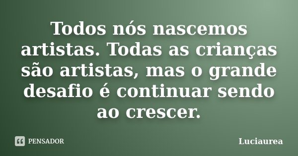 Todos nós nascemos artistas. Todas as crianças são artistas, mas o grande desafio é continuar sendo ao crescer.... Frase de Luciaurea.