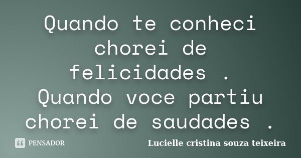 Quando te conheci chorei de felicidades . Quando voce partiu chorei de saudades .... Frase de Lucielle cristina souza teixeira.