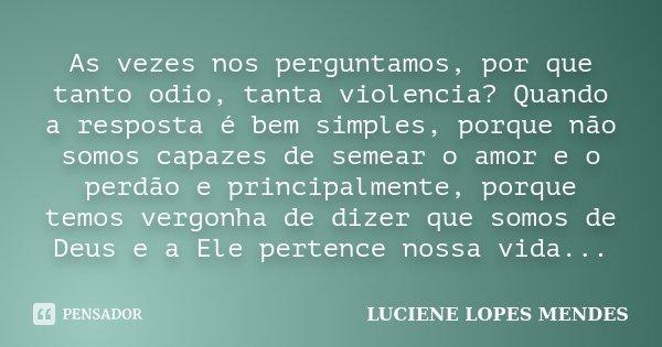 As vezes nos perguntamos, por que tanto odio, tanta violencia? Quando a resposta é bem simples, porque não somos capazes de semear o amor e o perdão e principal... Frase de Luciene Lopes Mendes.
