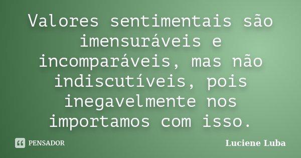 Valores sentimentais são imensuráveis e incomparáveis, mas não indiscutíveis, pois inegavelmente nos importamos com isso.... Frase de Luciene Luba.
