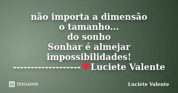 não importa a dimensão o tamanho... do sonho Sonhar é almejar impossibilidades! -------------------♥Luciete Valente... Frase de Luciete Valente.