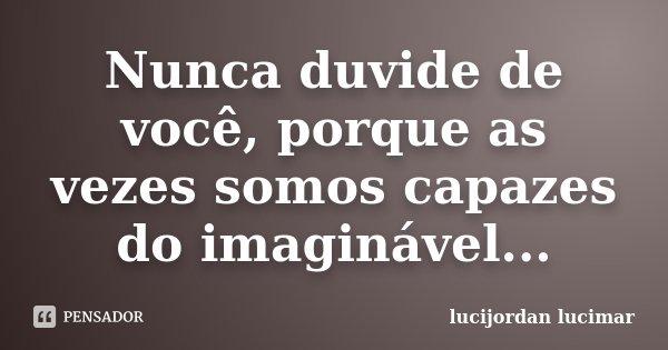 Nunca duvide de você, porque as vezes somos capazes do imaginável...... Frase de lucijordan lucimar.
