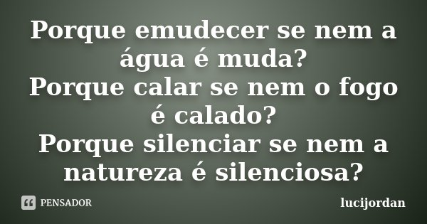Porque emudecer se nem a água é muda? Porque calar se nem o fogo é calado? Porque silenciar se nem a natureza é silenciosa?... Frase de Lucijordan.