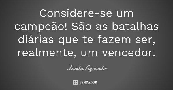 Considere-se um campeão! São as batalhas diárias que te fazem ser, realmente, um vencedor.... Frase de Lucila Azevedo.