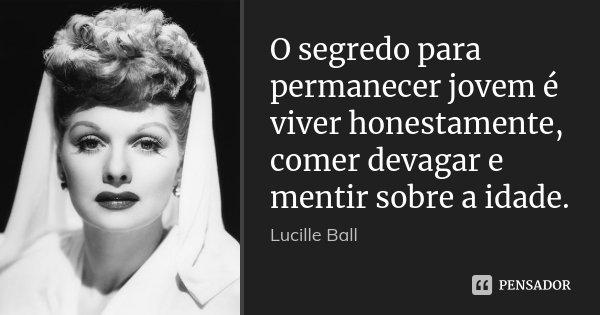 O segredo para permanecer jovem é viver honestamente, comer devagar e mentir sobre a idade.... Frase de Lucille Ball.