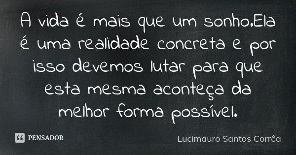 A vida é mais que um sonho.Ela é uma realidade concreta e por isso devemos lutar para que esta mesma aconteça da melhor forma possível.... Frase de Lucimauro Santos Corrêa.