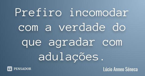 Prefiro incomodar com a verdade do que agradar com adulações.... Frase de Lúcio Anneo Séneca.