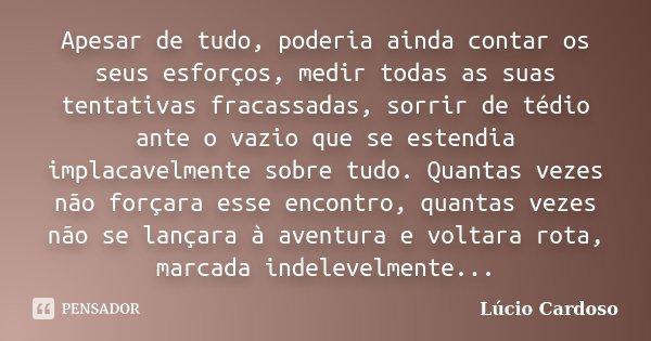 Apesar de tudo, poderia ainda contar os seus esforços, medir todas as suas tentativas fracassadas, sorrir de tédio ante o vazio que se estendia implacavelmente ... Frase de Lúcio Cardoso.