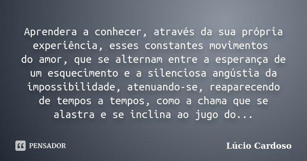 Aprendera a conhecer, através da sua própria experiência, esses constantes movimentos do amor, que se alternam entre a esperança de um esquecimento e a silencio... Frase de Lúcio Cardoso.
