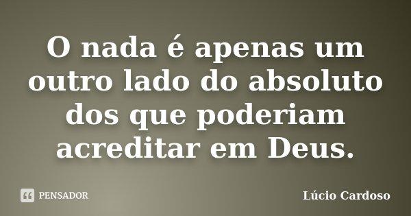 O nada é apenas um outro lado do absoluto dos que poderiam acreditar em Deus.... Frase de Lúcio Cardoso.