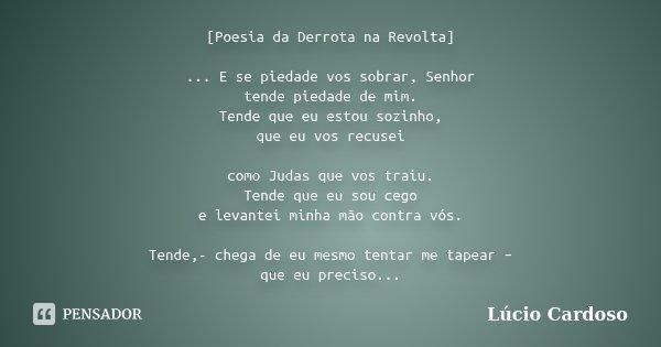 [Poesia da Derrota na Revolta] ... E se piedade vos sobrar, Senhor tende piedade de mim. Tende que eu estou sozinho, que eu vos recusei como Judas que vos traiu... Frase de Lúcio Cardoso.