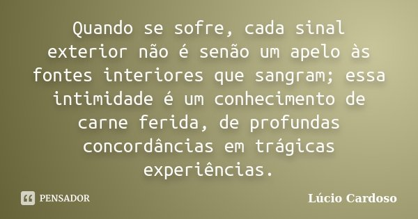 Quando se sofre, cada sinal exterior não é senão um apelo às fontes interiores que sangram; essa intimidade é um conhecimento de carne ferida, de profundas conc... Frase de Lúcio Cardoso.
