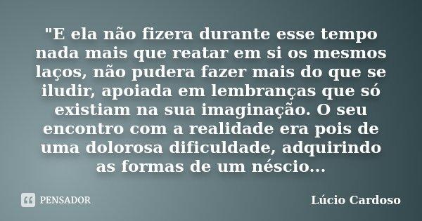 """""""E ela não fizera durante esse tempo nada mais que reatar em si os mesmos laços, não pudera fazer mais do que se iludir, apoiada em lembranças que só exist... Frase de Lúcio Cardoso."""