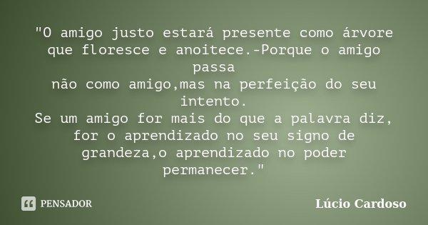 """""""O amigo justo estará presente como árvore que floresce e anoitece.-Porque o amigo passa não como amigo,mas na perfeição do seu intento. Se um amigo for ma... Frase de Lúcio Cardoso."""