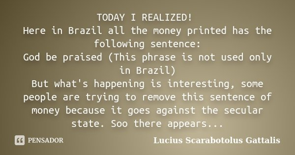 TODAY I REALIZED! Here in Brazil all the money printed has the following sentence: God be praised (This phrase is not used only in Brazil) But what's happening ... Frase de Lucius Scarabotolus Gattalis.