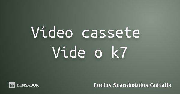 Vídeo cassete Vide o k7... Frase de Lucius Scarabotolus Gattalis.