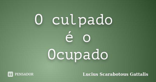 O culpado é o Ocupado... Frase de Lucius Scarabotous Gattalis.