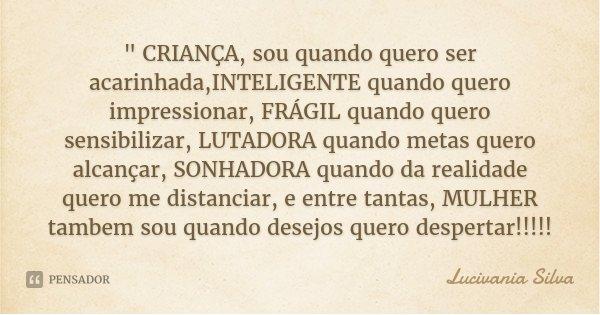 """"""" CRIANÇA, sou quando quero ser acarinhada,INTELIGENTE quando quero impressionar, FRÁGIL quando quero sensibilizar, LUTADORA quando metas quero alcançar, S... Frase de Lucivania Silva."""
