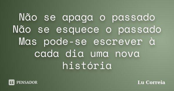 Não se apaga o passado Não se esquece o passado Mas pode-se escrever à cada dia uma nova história... Frase de Lu correia.