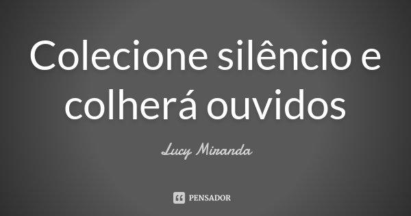 Colecione silêncio e colherá ouvidos... Frase de Lucy Miranda.