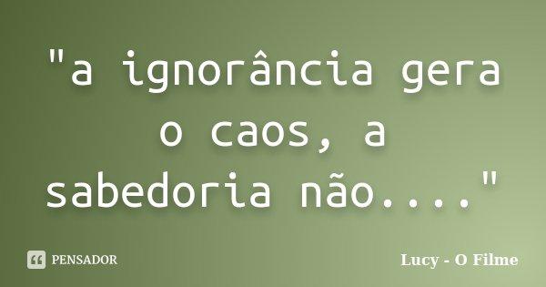 """""""a ignorância gera o caos, a sabedoria não....""""... Frase de Lucy - O Filme."""