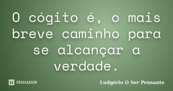 O cógito é, o mais breve caminho para se alcançar a verdade.... Frase de Ludgério O Ser Pensante.