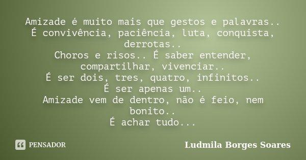 Amizade é muito mais que gestos e palavras.. É convivência, paciência, luta, conquista, derrotas.. Choros e risos.. É saber entender, compartilhar, vivenciar.. ... Frase de Ludmila Borges Soares.