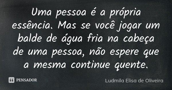 Uma pessoa é a própria essência. Mas se você jogar um balde de água fria na cabeça de uma pessoa, não espere que a mesma continue quente.... Frase de Ludmila Elisa de Oliveira.
