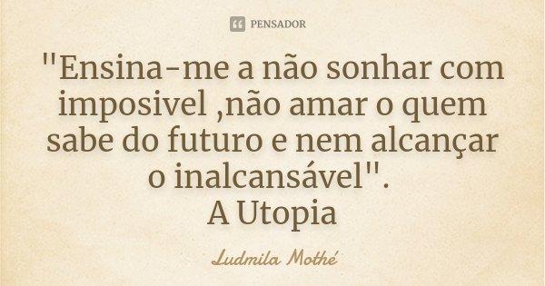 """""""Ensina-me a não sonhar com imposivel ,não amar o quem sabe do futuro e nem alcançar o inalcansável"""". A Utopia... Frase de Ludmila Mothé."""