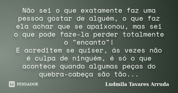 """Não sei o que exatamente faz uma pessoa gostar de alguém, o que faz ela achar que se apaixonou, mas sei o que pode faze-la perder totalmente o """"encanto&quo... Frase de Ludmila Tavares Arruda."""