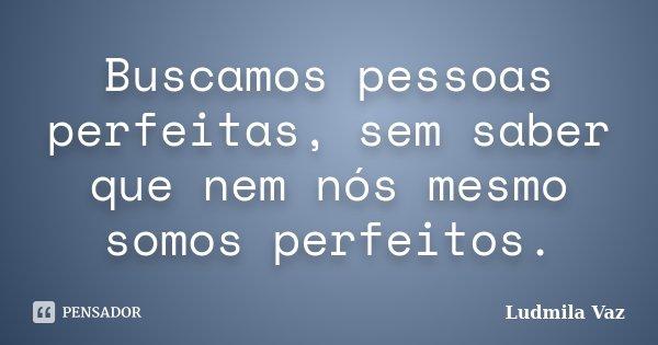 Buscamos pessoas perfeitas, sem saber que nem nós mesmo somos perfeitos.... Frase de Ludmila Vaz.