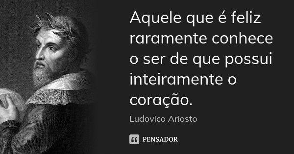 Aquele que é feliz raramente conhece o ser de que possui inteiramente o coração.... Frase de Ludovico Ariosto.