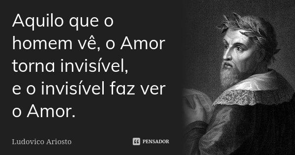 Aquilo que o homem vê, o Amor torna invisível, e o invisível faz ver o Amor.... Frase de Ludovico Ariosto.