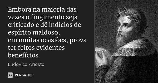 Embora na maioria das vezes o fingimento seja criticado e dê indícios de espírito maldoso, em muitas ocasiões, prova ter feitos evidentes benefícios.... Frase de Ludovico Ariosto.