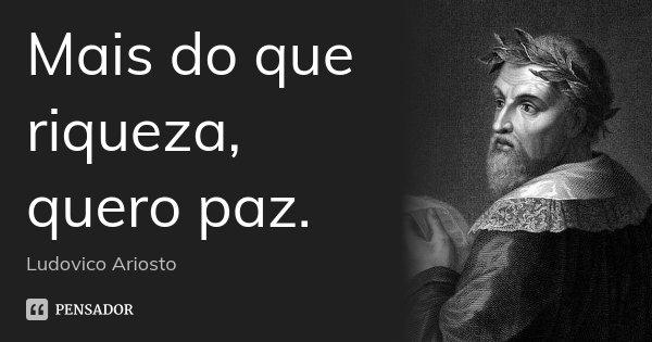 Mais do que riqueza, quero paz.... Frase de Ludovico Ariosto.