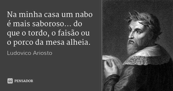 Na minha casa um nabo é mais saboroso... do que o tordo, o faisão ou o porco da mesa alheia.... Frase de Ludovico Ariosto.