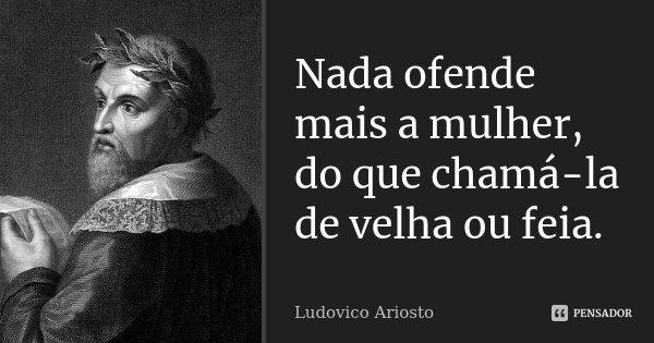 Nada ofende mais a mulher, do que chamá-la de velha ou feia.... Frase de Ludovico Ariosto.