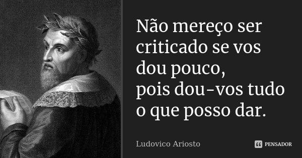 Não mereço ser criticado se vos dou pouco, pois dou-vos tudo o que posso dar.... Frase de Ludovico Ariosto.