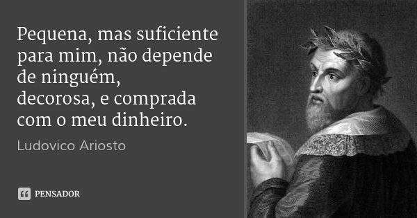 Pequena, mas suficiente para mim, não depende de ninguém, decorosa, e comprada com o meu dinheiro.... Frase de Ludovico Ariosto.