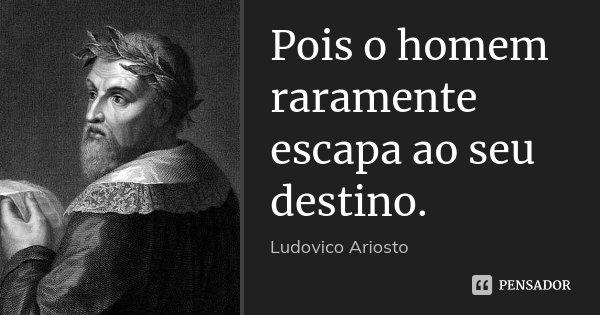 Pois o homem raramente escapa ao seu destino.... Frase de Ludovico Ariosto.