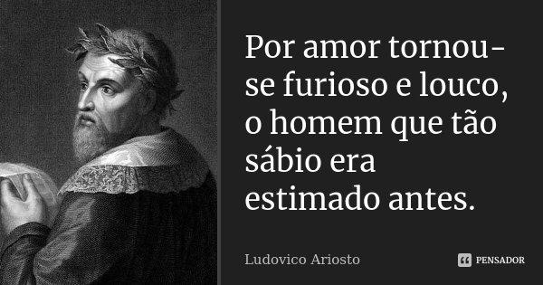 Por amor tornou-se furioso e louco, o homem que tão sábio era estimado antes.... Frase de Ludovico Ariosto.