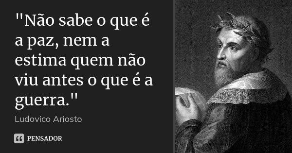 """""""Não sabe o que é a paz, nem a estima quem não viu antes o que é a guerra.""""... Frase de Ludovico Ariosto."""