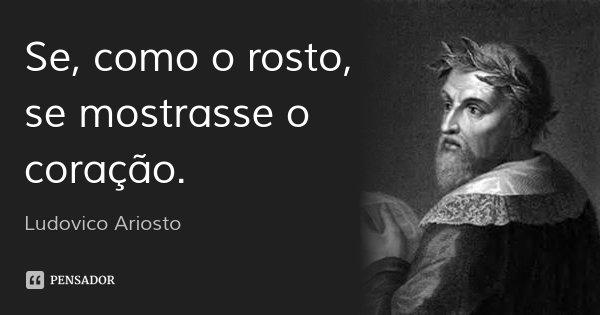 Se, como o rosto, se mostrasse o coração.... Frase de Ludovico Ariosto.