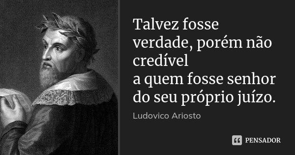 Talvez fosse verdade, porém não credível a quem fosse senhor do seu próprio juízo.... Frase de Ludovico Ariosto.