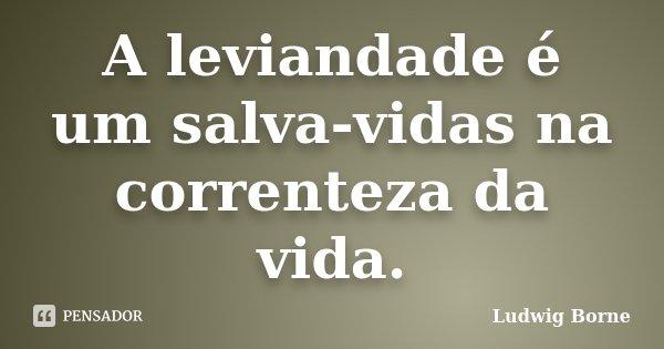 A leviandade é um salva-vidas na correnteza da vida.... Frase de Ludwig Borne.