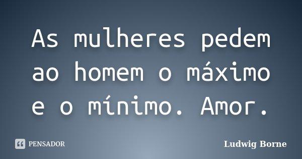 As mulheres pedem ao homem o máximo e o mínimo. Amor.... Frase de Ludwig Borne.