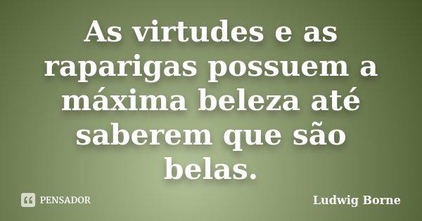 As virtudes e as raparigas possuem a máxima beleza até saberem que são belas.... Frase de Ludwig Borne.